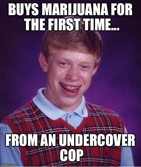 Bad Luck Brian Meme | BUYS MARIJUANA FOR THE FIRST TIME... FROM AN UNDERCOVER COP | image tagged in memes,bad luck brian | made w/ Imgflip meme maker