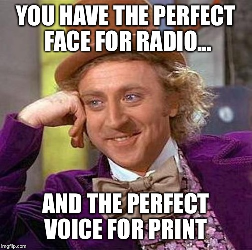 Creepy Condescending Wonka Meme | YOU HAVE THE PERFECT FACE FOR RADIO... AND THE PERFECT VOICE FOR PRINT | image tagged in memes,creepy condescending wonka | made w/ Imgflip meme maker