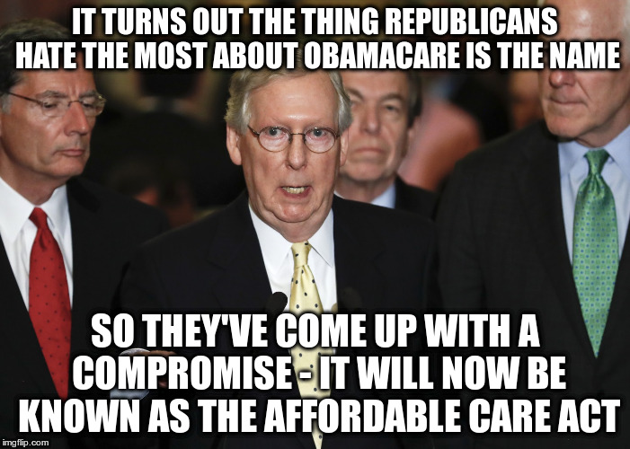 Well done guys! | IT TURNS OUT THE THING REPUBLICANS HATE THE MOST ABOUT OBAMACARE IS THE NAME SO THEY'VE COME UP WITH A COMPROMISE - IT WILL NOW BE KNOWN AS  | image tagged in trumpcare,humor,aca,obamacare,mitch mcconnell | made w/ Imgflip meme maker