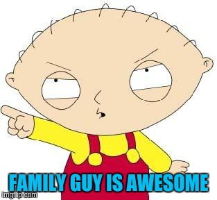FAMILY GUY IS AWESOME | made w/ Imgflip meme maker
