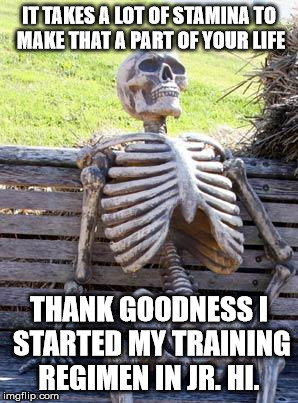 Waiting Skeleton Meme | IT TAKES A LOT OF STAMINA TO MAKE THAT A PART OF YOUR LIFE THANK GOODNESS I STARTED MY TRAINING REGIMEN IN JR. HI. | image tagged in memes,waiting skeleton | made w/ Imgflip meme maker