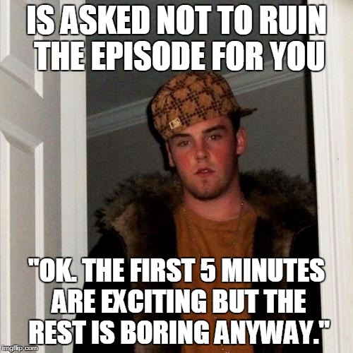 "Scumbag Steve Meme | IS ASKED NOT TO RUIN THE EPISODE FOR YOU ""OK. THE FIRST 5 MINUTES ARE EXCITING BUT THE REST IS BORING ANYWAY."" 