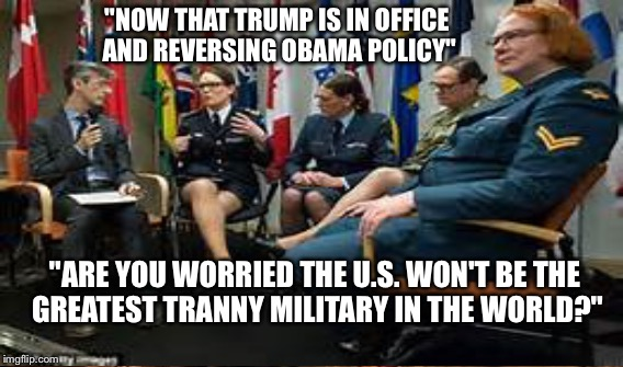 """NOW THAT TRUMP IS IN OFFICE AND REVERSING OBAMA POLICY"" ""ARE YOU WORRIED THE U.S. WON'T BE THE GREATEST TRANNY MILITARY IN THE WORLD?"" 