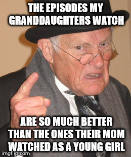 Back In My Day Meme | THE EPISODES MY GRANDDAUGHTERS WATCH ARE SO MUCH BETTER THAN THE ONES THEIR MOM WATCHED AS A YOUNG GIRL | image tagged in memes,back in my day | made w/ Imgflip meme maker