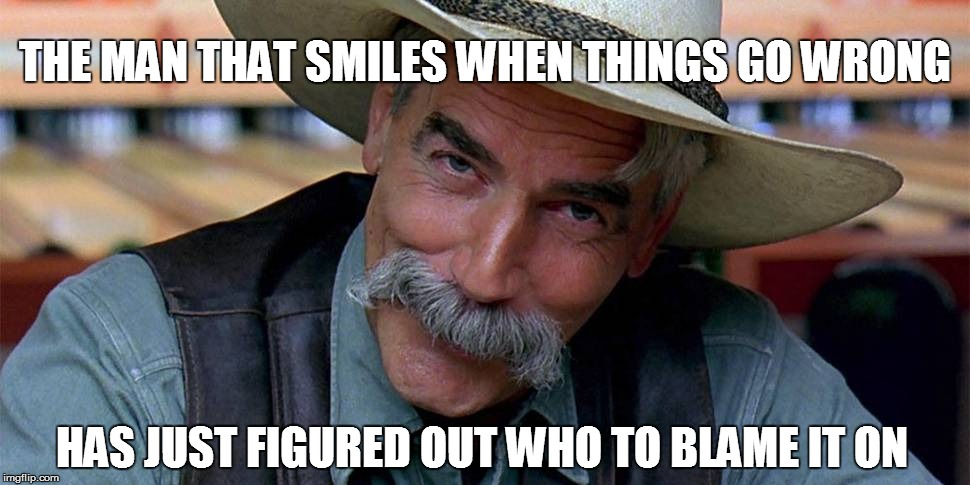 Life | THE MAN THAT SMILES WHEN THINGS GO WRONG HAS JUST FIGURED OUT WHO TO BLAME IT ON | image tagged in funny | made w/ Imgflip meme maker