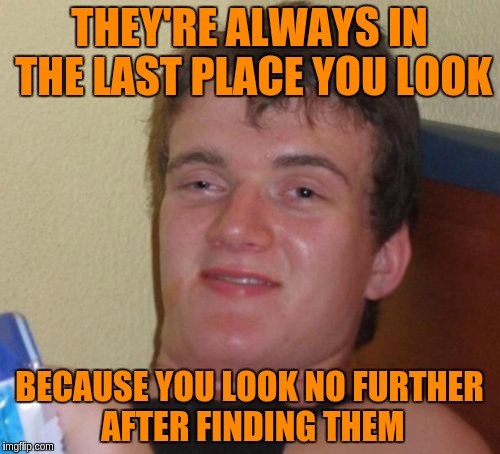 10 Guy Meme | THEY'RE ALWAYS IN THE LAST PLACE YOU LOOK BECAUSE YOU LOOK NO FURTHER AFTER FINDING THEM | image tagged in memes,10 guy | made w/ Imgflip meme maker