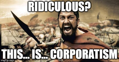 Sparta Leonidas Meme | RIDICULOUS? THIS... IS... CORPORATISM | image tagged in memes,sparta leonidas | made w/ Imgflip meme maker