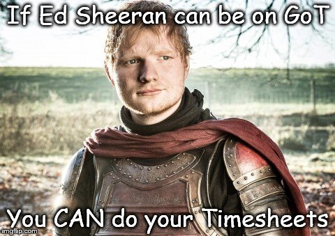 Ed Sheeran on GoT | If Ed Sheeran can be on GoT You CAN do your Timesheets | image tagged in got,ed sheeran,got meme,ed sheeran meme,ed sheeran got meme,timesheet reminder | made w/ Imgflip meme maker