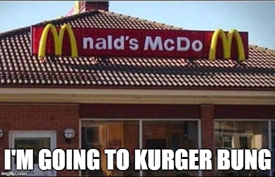 I'm going to Kurger Bung!  | I'M GOING TO KURGER BUNG | image tagged in stupid signs,funny fast food signs | made w/ Imgflip meme maker