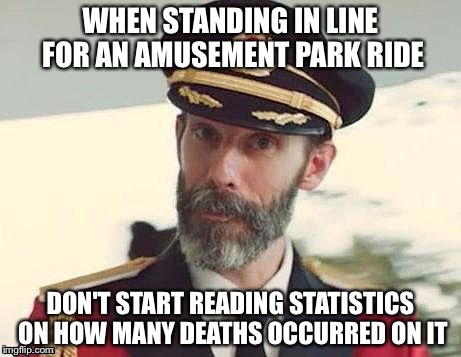 Captain Obvious | WHEN STANDING IN LINE FOR AN AMUSEMENT PARK RIDE DON'T START READING STATISTICS ON HOW MANY DEATHS OCCURRED ON IT | image tagged in captain obvious | made w/ Imgflip meme maker