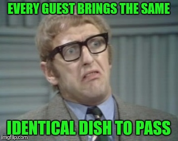 I'm Having A Party At My House, And... | EVERY GUEST BRINGS THE SAME IDENTICAL DISH TO PASS | image tagged in my facebook friend,memes,monty python | made w/ Imgflip meme maker