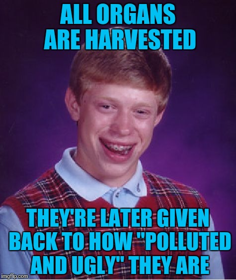 "Bad Luck Brian Meme | ALL ORGANS ARE HARVESTED THEY'RE LATER GIVEN BACK TO HOW ""POLLUTED AND UGLY"" THEY ARE 