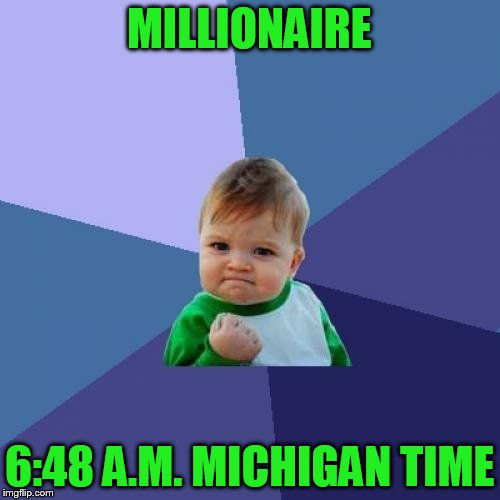 Success Kid Meme | MILLIONAIRE 6:48 A.M. MICHIGAN TIME | image tagged in memes,success kid | made w/ Imgflip meme maker