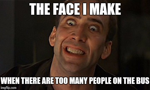 Bus Face | THE FACE I MAKE WHEN THERE ARE TOO MANY PEOPLE ON THE BUS | image tagged in nicholas cage,memes,public transport | made w/ Imgflip meme maker