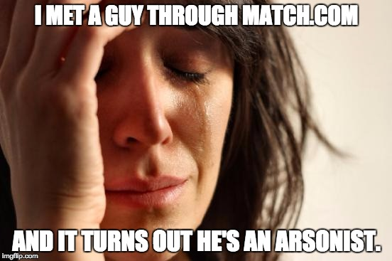 First World Problems Meme | I MET A GUY THROUGH MATCH.COM AND IT TURNS OUT HE'S AN ARSONIST. | image tagged in memes,first world problems | made w/ Imgflip meme maker