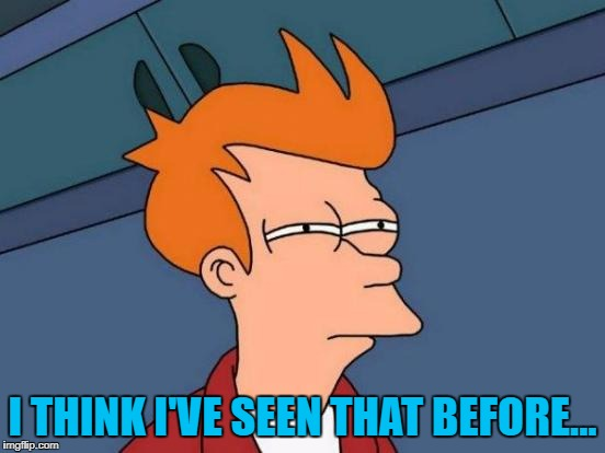 Futurama Fry Meme | I THINK I'VE SEEN THAT BEFORE... | image tagged in memes,futurama fry | made w/ Imgflip meme maker