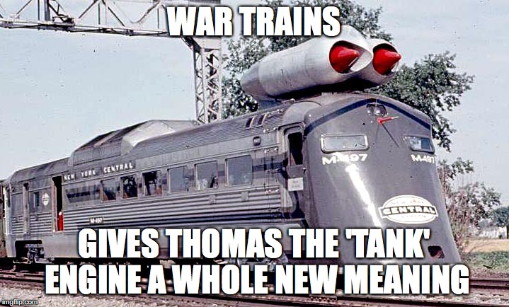 WAR TRAINS GIVES THOMAS THE 'TANK' ENGINE A WHOLE NEW MEANING | image tagged in meme | made w/ Imgflip meme maker