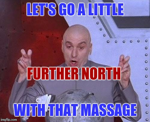 Dr Evil Laser Meme | LET'S GO A LITTLE WITH THAT MASSAGE FURTHER NORTH | image tagged in memes,dr evil laser | made w/ Imgflip meme maker