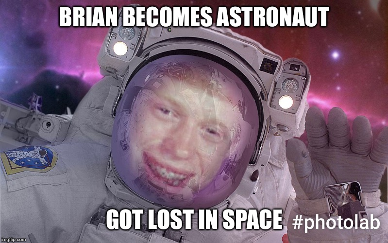 BRIAN BECOMES ASTRONAUT GOT LOST IN SPACE | image tagged in bad luck astronaut | made w/ Imgflip meme maker