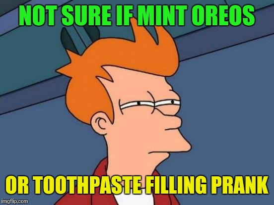 Futurama Fry Meme | NOT SURE IF MINT OREOS OR TOOTHPASTE FILLING PRANK | image tagged in memes,futurama fry | made w/ Imgflip meme maker