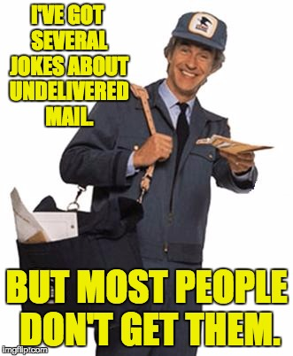 Mailman | I'VE GOT SEVERAL JOKES ABOUT UNDELIVERED MAIL. BUT MOST PEOPLE DON'T GET THEM. | image tagged in mailman | made w/ Imgflip meme maker