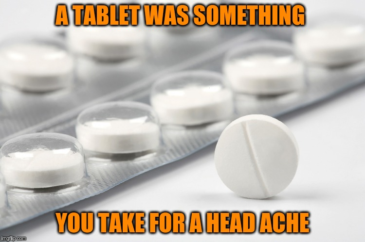 A TABLET WAS SOMETHING YOU TAKE FOR A HEAD ACHE | made w/ Imgflip meme maker