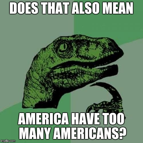 Philosoraptor Meme | DOES THAT ALSO MEAN AMERICA HAVE TOO MANY AMERICANS? | image tagged in memes,philosoraptor | made w/ Imgflip meme maker