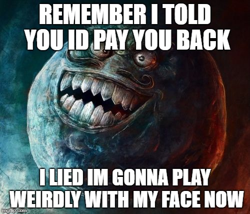 I Lied 2 | REMEMBER I TOLD YOU ID PAY YOU BACK I LIED IM GONNA PLAY WEIRDLY WITH MY FACE NOW | image tagged in memes,i lied 2 | made w/ Imgflip meme maker