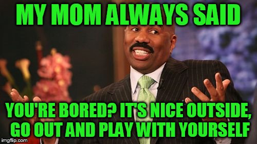 Steve Harvey Meme | MY MOM ALWAYS SAID YOU'RE BORED? IT'S NICE OUTSIDE, GO OUT AND PLAY WITH YOURSELF | image tagged in memes,steve harvey | made w/ Imgflip meme maker