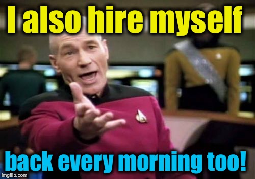 Picard Wtf Meme | I also hire myself back every morning too! | image tagged in memes,picard wtf | made w/ Imgflip meme maker