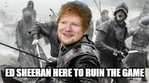 You bastard  | ED SHEERAN HERE TO RUIN THE GAME | image tagged in memes,game of thrones,ed sheeran,funny memes | made w/ Imgflip meme maker