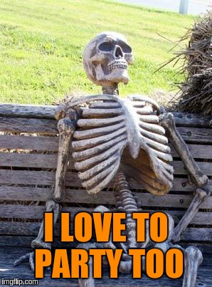 Waiting Skeleton Meme | I LOVE TO PARTY TOO | image tagged in memes,waiting skeleton | made w/ Imgflip meme maker