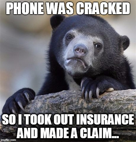 Not me personally, but ALL OF YOU SCUMBAG STEVES!   ;) | PHONE WAS CRACKED SO I TOOK OUT INSURANCE AND MADE A CLAIM... | image tagged in memes,confession bear | made w/ Imgflip meme maker