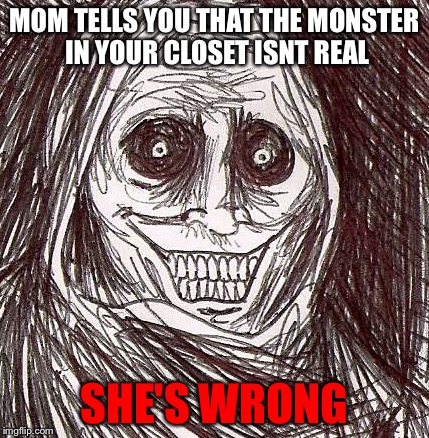 Unwanted House Guest Meme | MOM TELLS YOU THAT THE MONSTER IN YOUR CLOSET ISNT REAL SHE'S WRONG | image tagged in memes,unwanted house guest | made w/ Imgflip meme maker