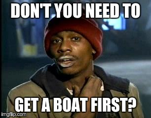 Y'all Got Any More Of That Meme | DON'T YOU NEED TO GET A BOAT FIRST? | image tagged in memes,yall got any more of | made w/ Imgflip meme maker