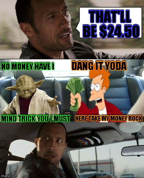 This is not the cab fare you are looking for.. | THAT'LL BE $24.50 HERE TAKE MY MONEY ROCK NO MONEY HAVE I MIND TRICK YOU I MUST DANG IT YODA | image tagged in the rock driving,yoda,fry,jedi mind trick | made w/ Imgflip meme maker