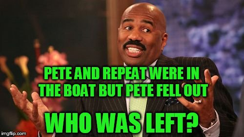 Steve Harvey Meme | PETE AND REPEAT WERE IN THE BOAT BUT PETE FELL OUT WHO WAS LEFT? | image tagged in memes,steve harvey | made w/ Imgflip meme maker