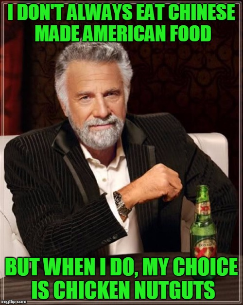 The Most Interesting Man In The World Meme | I DON'T ALWAYS EAT CHINESE MADE AMERICAN FOOD BUT WHEN I DO, MY CHOICE IS CHICKEN NUTGUTS | image tagged in memes,the most interesting man in the world | made w/ Imgflip meme maker