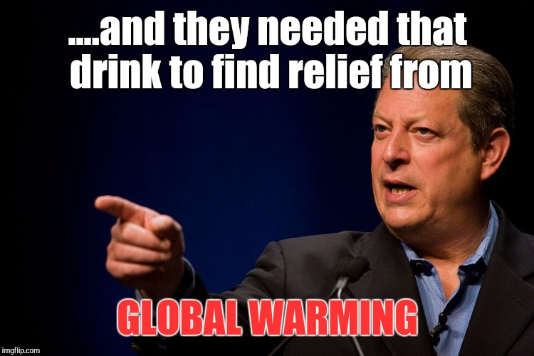 Memes, Al Gore | ....and they needed that drink to find relief from GLOBAL WARMING | image tagged in memes al gore | made w/ Imgflip meme maker