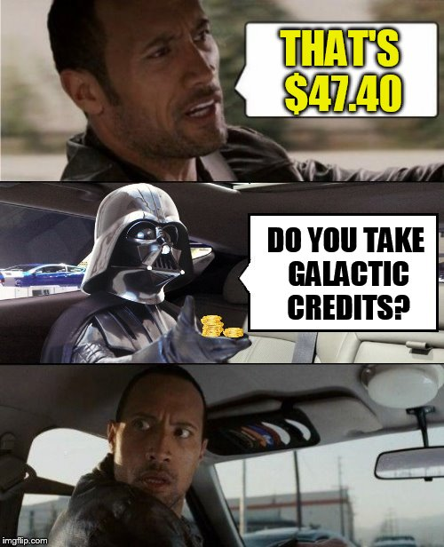 The Rock Driving Blank 2 | THAT'S $47.40 DO YOU TAKE GALACTIC CREDITS? | image tagged in the rock driving blank 2 | made w/ Imgflip meme maker