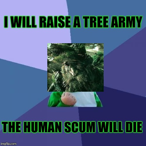 TREEBEARD. HAS. HAD. ENOUGH. :D | I WILL RAISE A TREE ARMY THE HUMAN SCUM WILL DIE | image tagged in funny,success kid,lord of the rings,tree,memes,humor | made w/ Imgflip meme maker