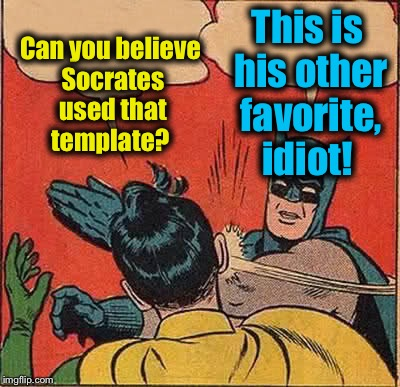 Batman Slapping Robin Meme | Can you believe Socrates used that template? This is his other favorite, idiot! | image tagged in memes,batman slapping robin | made w/ Imgflip meme maker