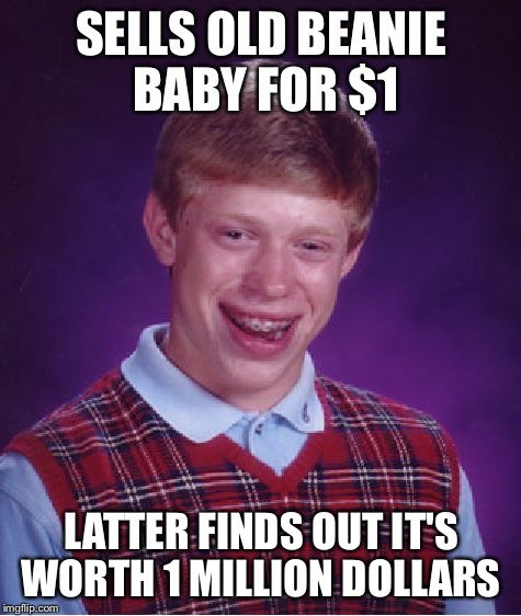 Who knew | SELLS OLD BEANIE BABY FOR $1 LATTER FINDS OUT IT'S WORTH 1 MILLION DOLLARS | image tagged in memes,bad luck brian,beanie baby | made w/ Imgflip meme maker