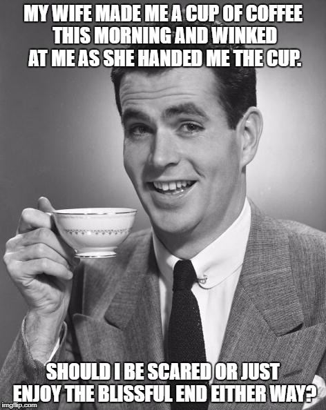 Man drinking coffee | MY WIFE MADE ME A CUP OF COFFEE THIS MORNING AND WINKED AT ME AS SHE HANDED ME THE CUP. SHOULD I BE SCARED OR JUST ENJOY THE BLISSFUL END EI | image tagged in man drinking coffee | made w/ Imgflip meme maker