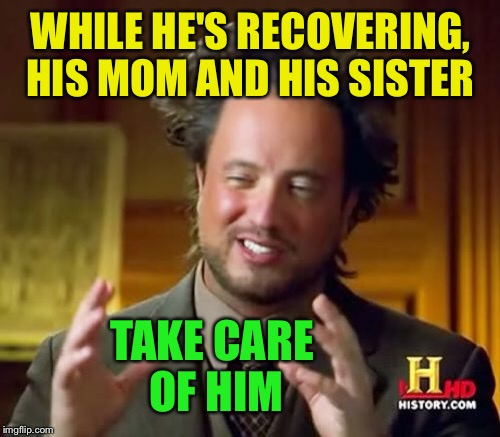 Ancient Aliens Meme | WHILE HE'S RECOVERING, HIS MOM AND HIS SISTER TAKE CARE OF HIM | image tagged in memes,ancient aliens | made w/ Imgflip meme maker