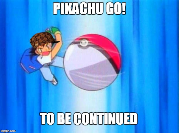 pokemon | PIKACHU GO! TO BE CONTINUED | image tagged in pokemon,scumbag | made w/ Imgflip meme maker