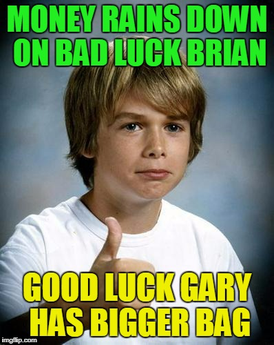 MONEY RAINS DOWN ON BAD LUCK BRIAN GOOD LUCK GARY HAS BIGGER BAG | made w/ Imgflip meme maker
