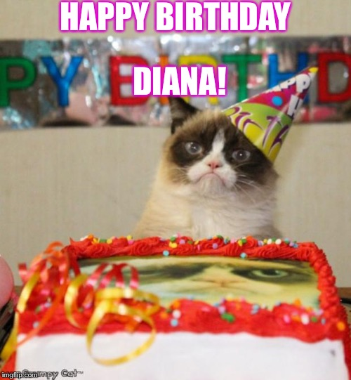Grumpy Cat Birthday Meme | HAPPY BIRTHDAY DIANA! | image tagged in memes,grumpy cat birthday,grumpy cat | made w/ Imgflip meme maker