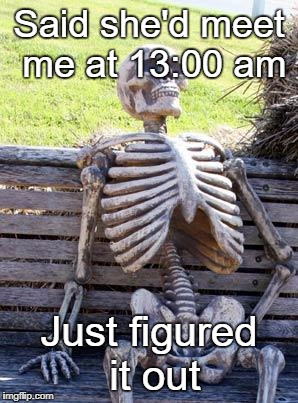 Dumped | Said she'd meet me at 13:00 am Just figured it out | image tagged in memes,waiting skeleton,dumped | made w/ Imgflip meme maker