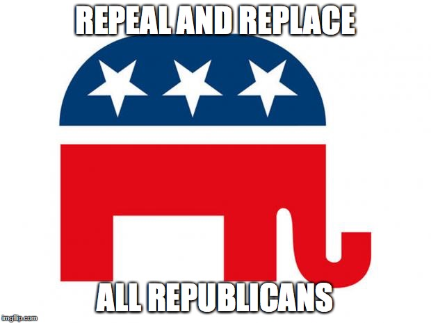 Republican | REPEAL AND REPLACE ALL REPUBLICANS | image tagged in republican | made w/ Imgflip meme maker